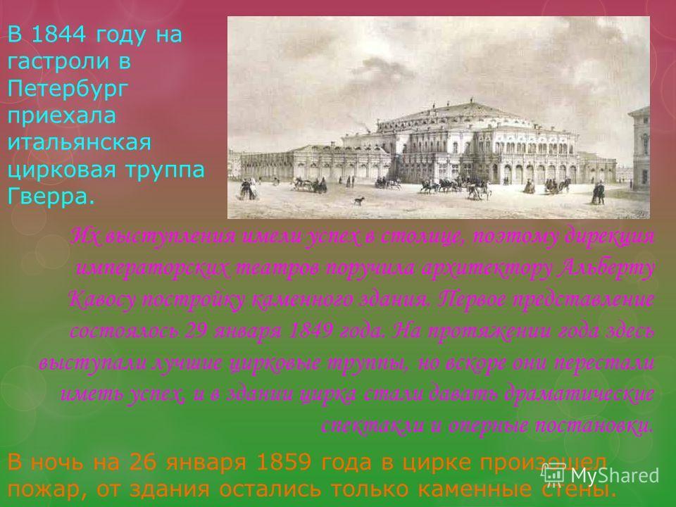 Их выступления имели успех в столице, поэтому дирекция императорских театров поручила архитектору Альберту Кавосу постройку каменного здания. Первое представление состоялось 29 января 1849 года. На протяжении года здесь выступали лучшие цирковые труп