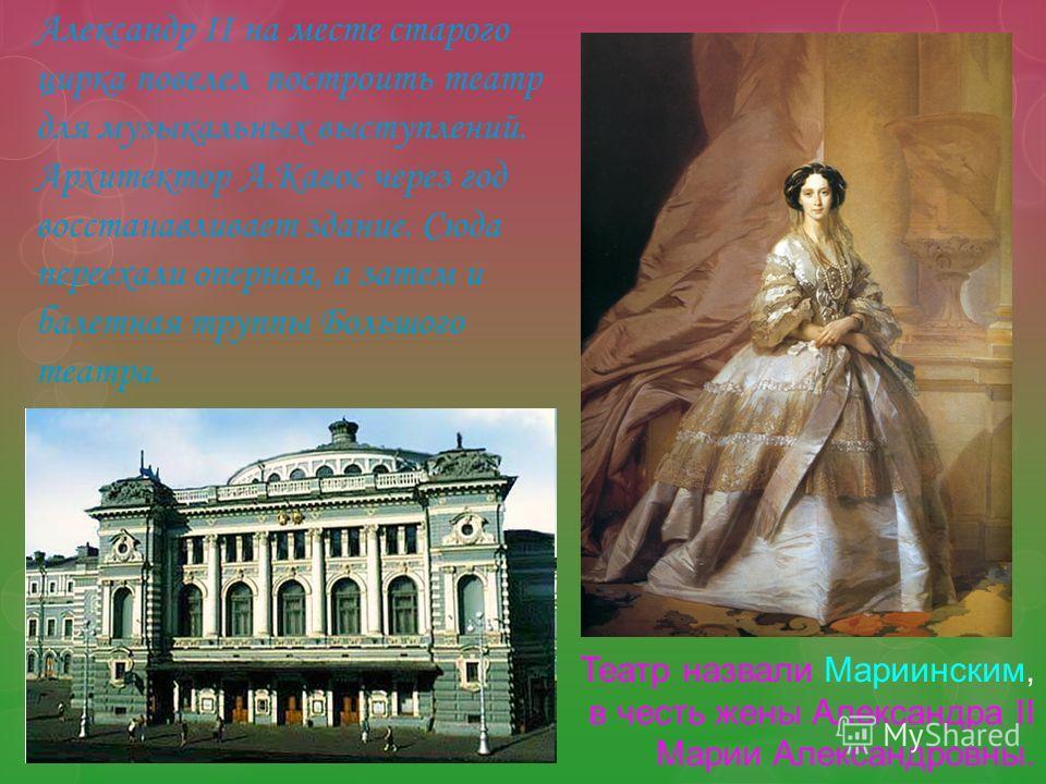 Театр назвали Мариинским, в честь жены Александра II Марии Александровны. Александр II на месте старого цирка повелел построить театр для музыкальных выступлений. Архитектор А.Кавос через год восстанавливает здание. Сюда переехали оперная, а затем и