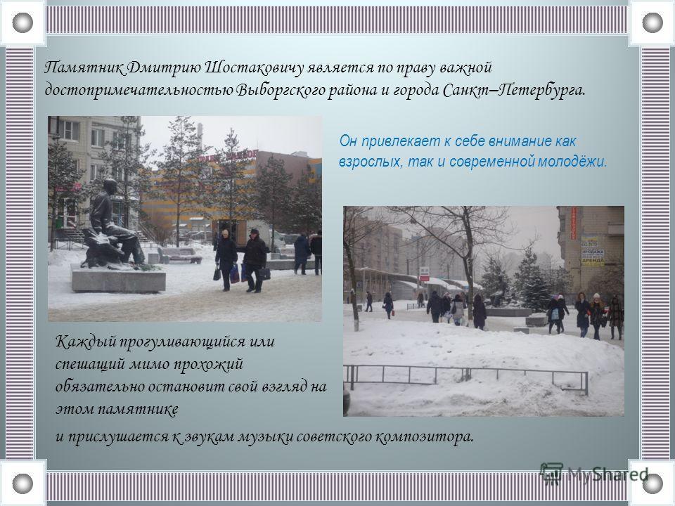 Памятник Дмитрию Шостаковичу является по праву важной достопримечательностью Выборгского района и города Санкт–Петербурга. Он привлекает к себе внимание как взрослых, так и современной молодёжи. Каждый прогуливающийся или спешащий мимо прохожий обяза