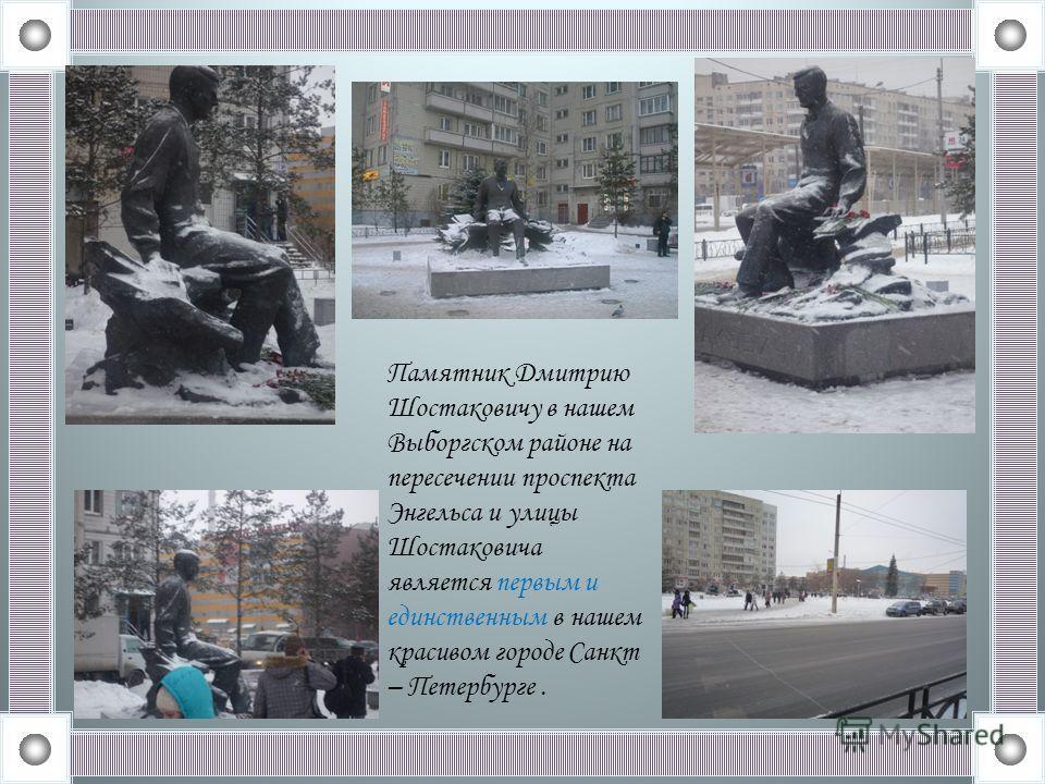 Памятник Дмитрию Шостаковичу в нашем Выборгском районе на пересечении проспекта Энгельса и улицы Шостаковича является первым и единственным в нашем красивом городе Санкт – Петербурге.
