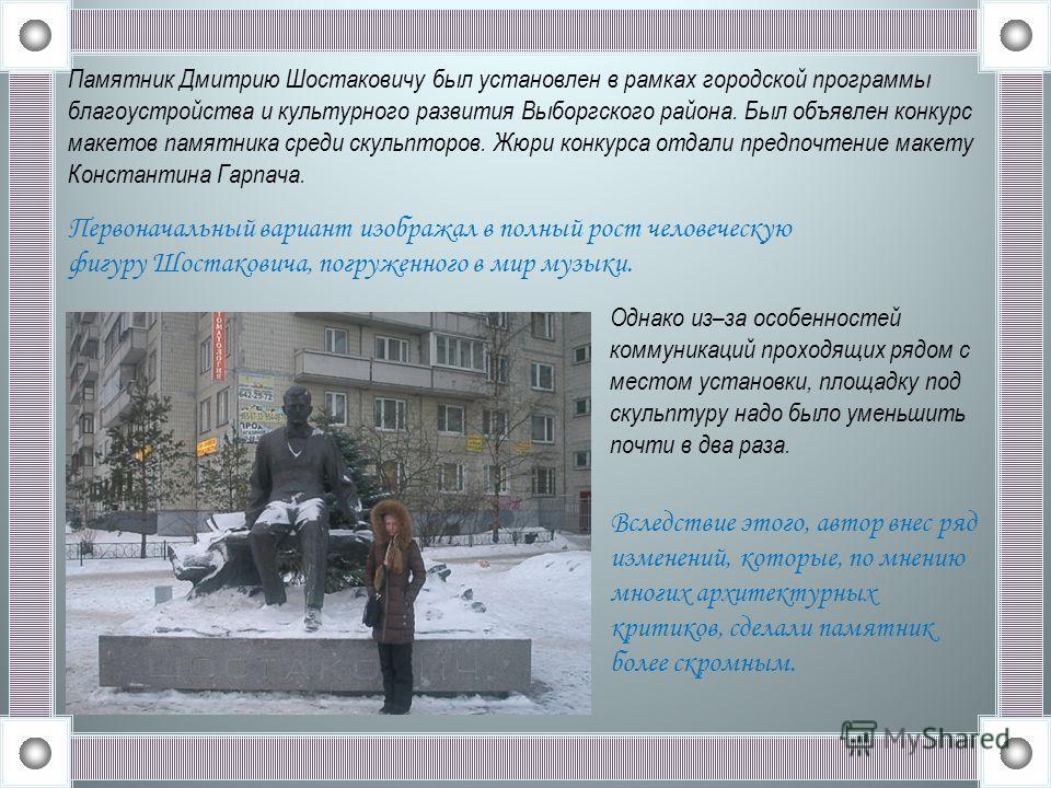 Первоначальный вариант изображал в полный рост человеческую фигуру Шостаковича, погруженного в мир музыки. Однако из–за особенностей коммуникаций проходящих рядом с местом установки, площадку под скульптуру надо было уменьшить почти в два раза. Вслед