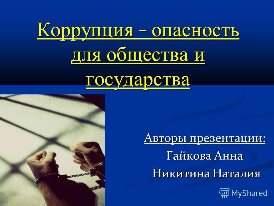 Коррупция - опасность для общества и государства Авторы презентации: Гайкова Анна Никитина Наталия Никитина Наталия