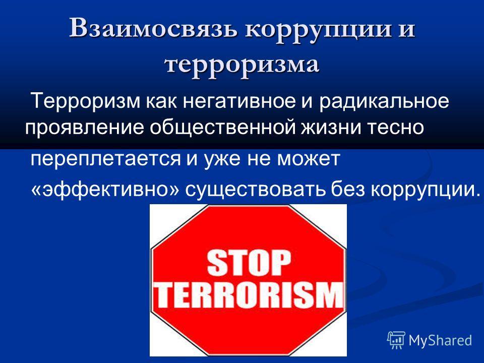 Взаимосвязь коррупции и терроризма Терроризм как негативное и радикальное проявление общественной жизни тесно переплетается и уже не может «эффективно» существовать без коррупции.