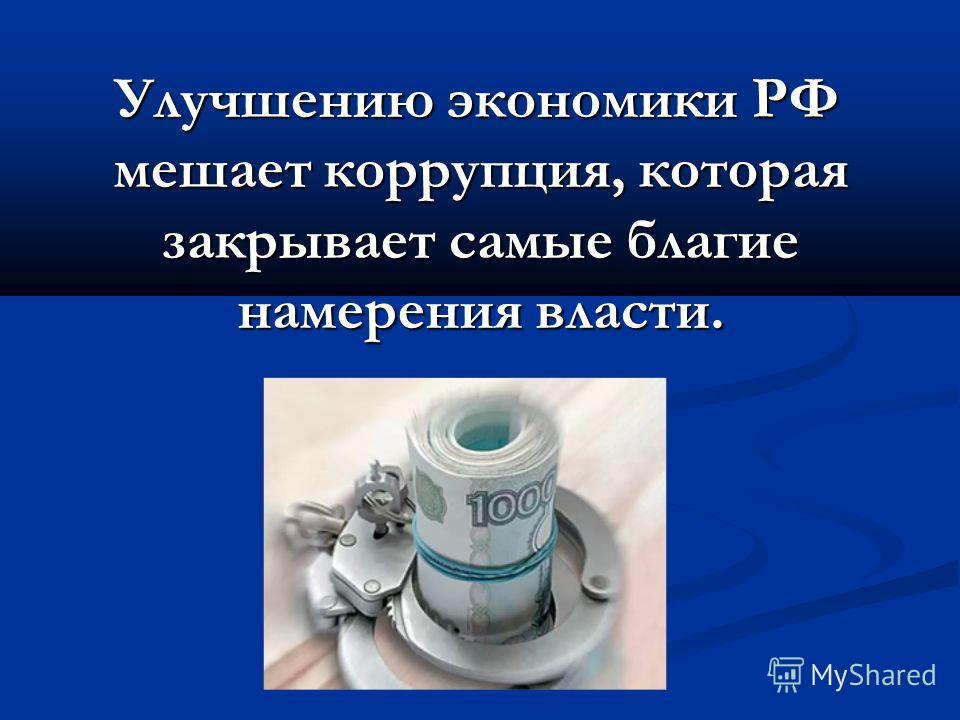 Улучшению экономики РФ мешает коррупция, которая закрывает самые благие намерения власти. Улучшению экономики РФ мешает коррупция, которая закрывает самые благие намерения власти.