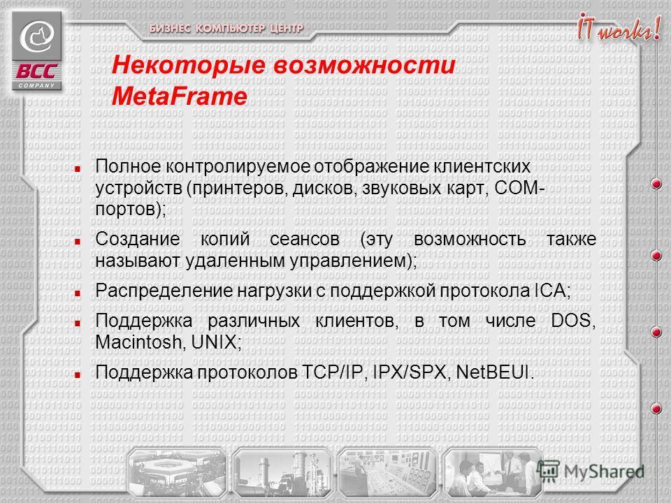 Некоторые возможности MetaFrame n Полное контролируемое отображение клиентских устройств (принтеров, дисков, звуковых карт, COM- портов); n Создание копий сеансов (эту возможность также называют удаленным управлением); n Распределение нагрузки с подд