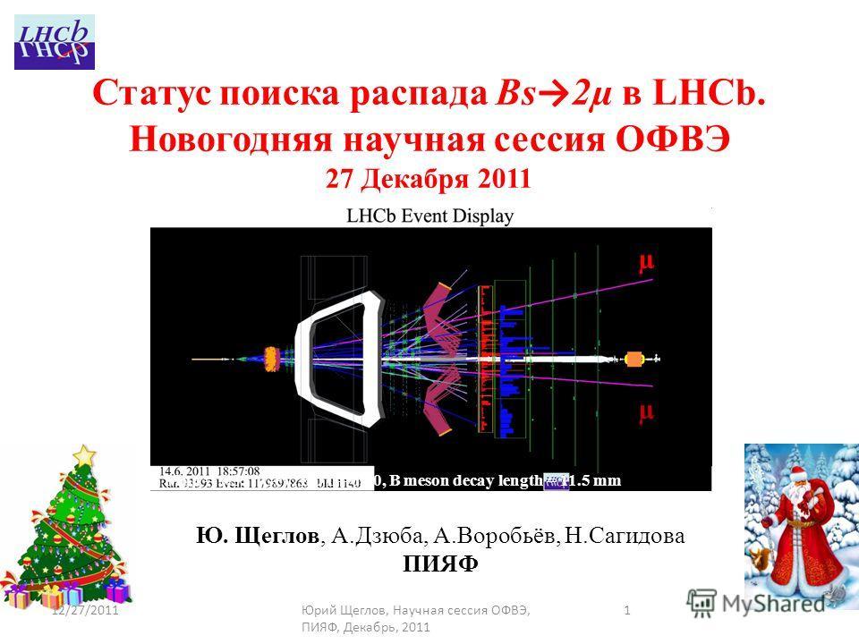 1 Ю. Щеглов, А.Дзюба, А.Воробьёв, Н.Сагидова ПИЯФ Статус поиска распада Bs 2µ в LHCb. Новогодняя научная сессия ОФВЭ 27 Декабря 2011 µ µ 12/27/2011Юрий Щеглов, Научная сессия ОФВЭ, ПИЯФ, Декабрь, 2011 Mμμ = 5.357 GeV, BDT = 0.90, B meson decay length