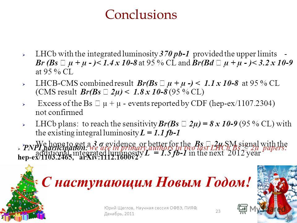 Conclusions LHCb with the integrated luminosity 370 pb-1 provided the upper limits - Br (Bs µ + µ - )< 1.4 x 10-8 at 95 % CL and Br(Bd µ + µ - )< 3.2 x 10-9 at 95 % CL LHCB-CMS combined result Br(Bs µ + µ -) < 1.1 x 10-8 at 95 % CL (CMS result Br(Bs
