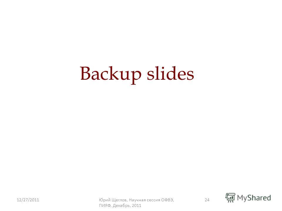 12/27/2011Юрий Щеглов, Научная сессия ОФВЭ, ПИЯФ, Декабрь, 2011 24 Backup slides