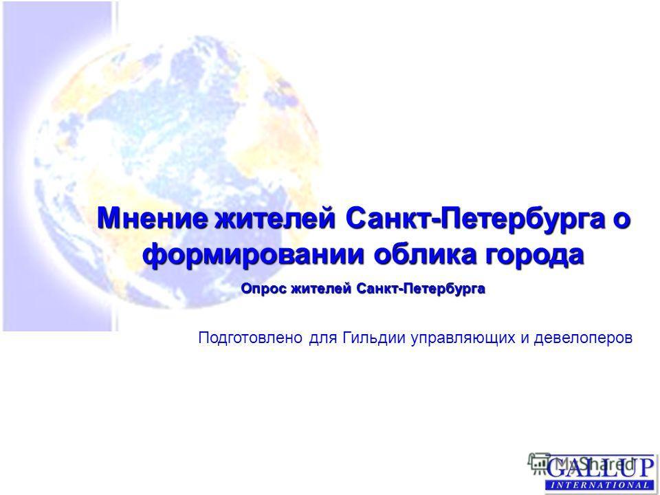 Мнение жителей Санкт-Петербурга о формировании облика города Опрос жителей Санкт-Петербурга Подготовлено для Гильдии управляющих и девелоперов