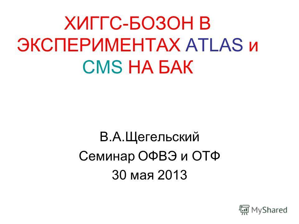 ХИГГС-БОЗОН В ЭКСПЕРИМЕНТАХ ATLAS и CMS НА БАК В.А.Щегельский Семинар ОФВЭ и ОТФ 30 мая 2013