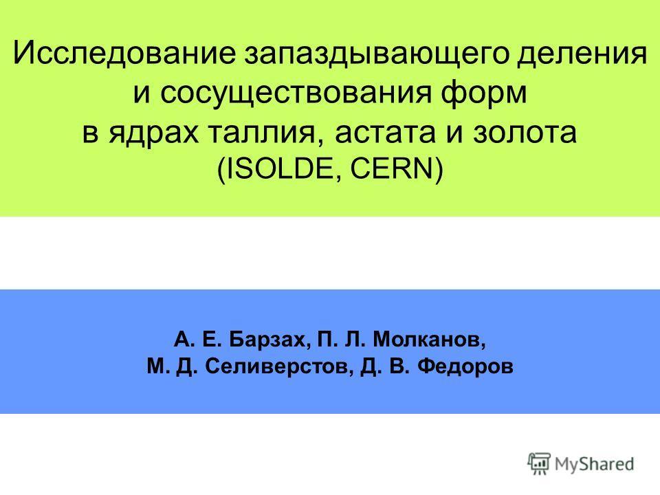 Исследование запаздывающего деления и сосуществования форм в ядрах таллия, астата и золота (ISOLDE, CERN) A. E. Барзах, П. Л. Молканов, М. Д. Селиверстов, Д. В. Федоров