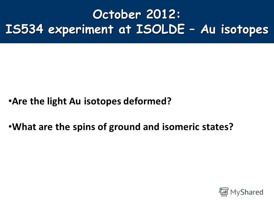 October 2012: IS534 experiment at ISOLDE – Au isotopes Are the light Au isotopes deformed? What are the spins of ground and isomeric states?