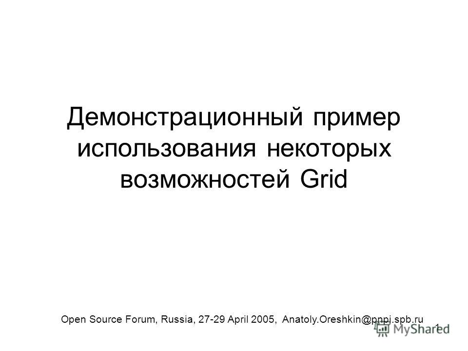 1 Демонстрационный пример использования некоторых возможностей Grid Open Source Forum, Russia, 27-29 April 2005, Anatoly.Oreshkin@pnpi.spb.ru