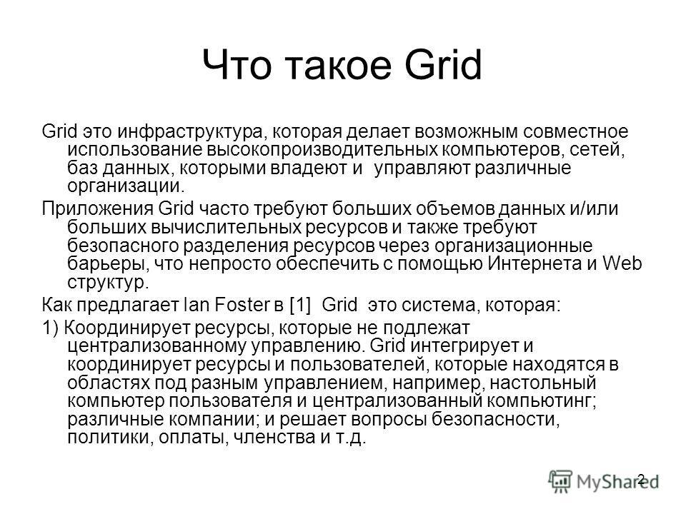 2 Что такое Grid Grid это инфраструктура, которая делает возможным совместное использование высокопроизводительных компьютеров, сетей, баз данных, которыми владеют и управляют различные организации. Приложения Grid часто требуют больших объемов данны