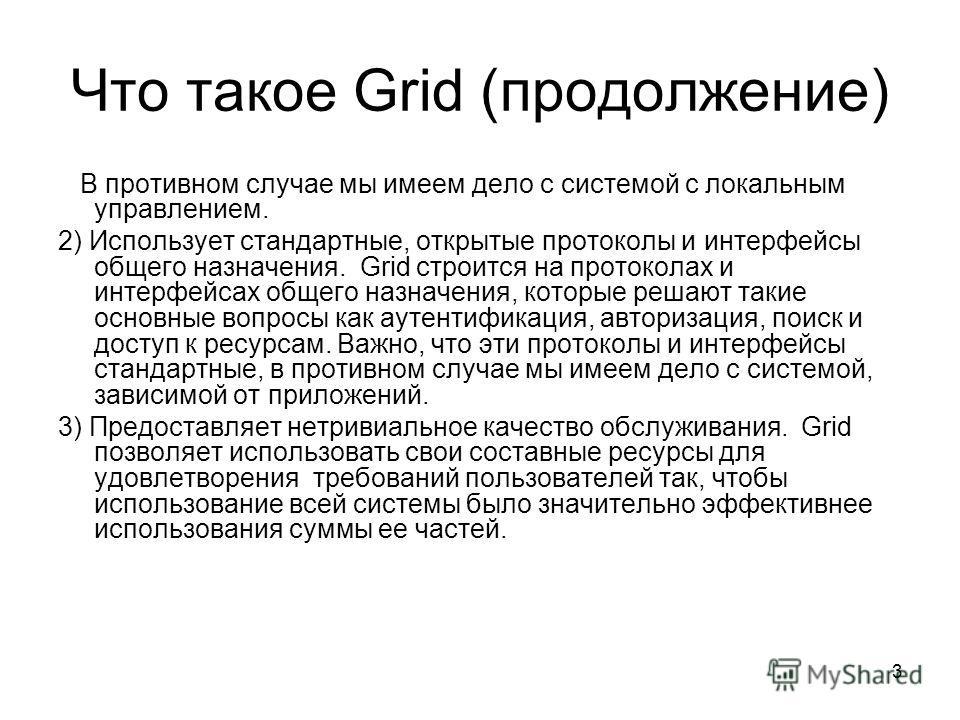 3 Что такое Grid (продолжение) В противном случае мы имеем дело с системой с локальным управлением. 2) Использует стандартные, открытые протоколы и интерфейсы общего назначения. Grid строится на протоколах и интерфейсах общего назначения, которые реш