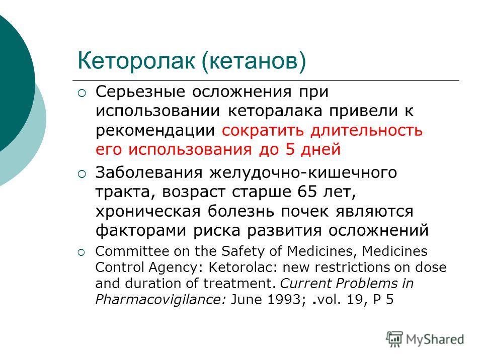 Кеторолак (кетанов) Серьезные осложнения при использовании кеторалака привели к рекомендации сократить длительность его использования до 5 дней Заболевания желудочно-кишечного тракта, возраст старше 65 лет, хроническая болезнь почек являются факторам