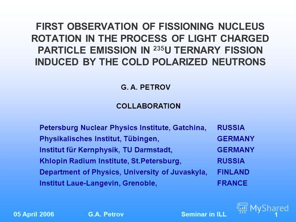 05 April 2006G.A. Petrov Seminar in ILL 1 FIRST OBSERVATION OF FISSIONING NUCLEUS ROTATION IN THE PROCESS OF LIGHT CHARGED PARTICLE EMISSION IN 235 U TERNARY FISSION INDUCED BY THE COLD POLARIZED NEUTRONS Petersburg Nuclear Physics Institute, Gatchin