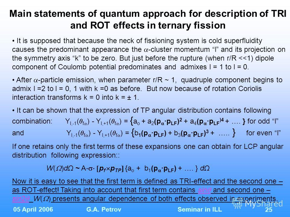 05 April 2006G.A. Petrov Seminar in ILL 25 Main statements of quantum approach for description of TRI and ROT effects in ternary fission It is supposed that because the neck of fissioning system is cold superfluidity causes the predominant appearance