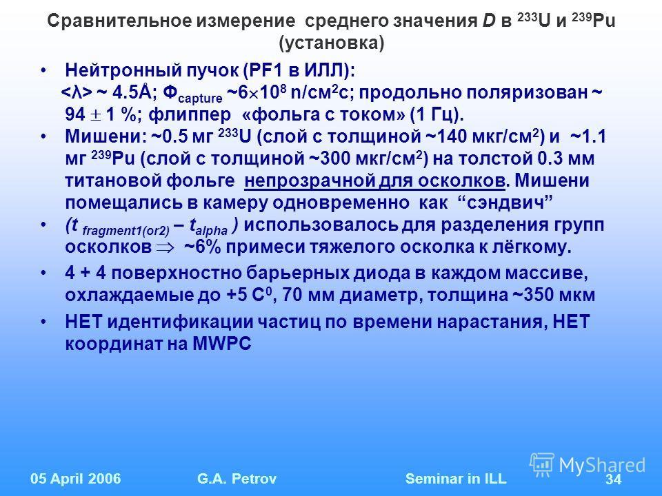 05 April 2006G.A. Petrov Seminar in ILL 34 Сравнительное измерение среднего значения D в 233 U и 239 Pu (установка) Нейтронный пучок (PF1 в ИЛЛ): ~ 4.5Å; Φ capture ~6 10 8 n/см 2 с; продольно поляризован ~ 94 1 %; флиппер «фольга с током» (1 Гц). Миш