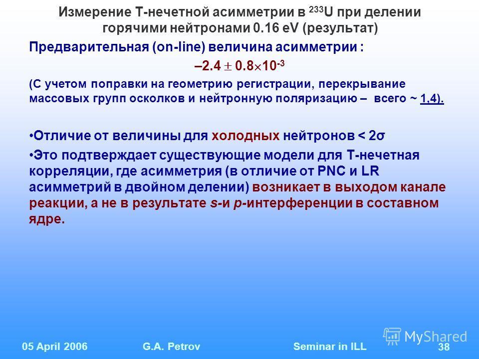 05 April 2006G.A. Petrov Seminar in ILL 38 Измерение Т-нечетной асимметрии в 233 U при делении горячими нейтронами 0.16 eV (результат) Предварительная (on-line) величина асимметрии : –2.4 0.8 10 -3 (С учетом поправки на геометрию регистрации, перекры