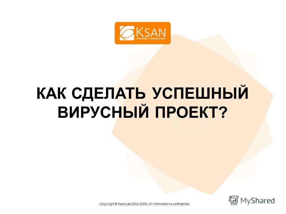 www.ksan.ru КАК СДЕЛАТЬ УСПЕШНЫЙ ВИРУСНЫЙ ПРОЕКТ? Copyright © KsanLab 2004-2006. All information is confidential