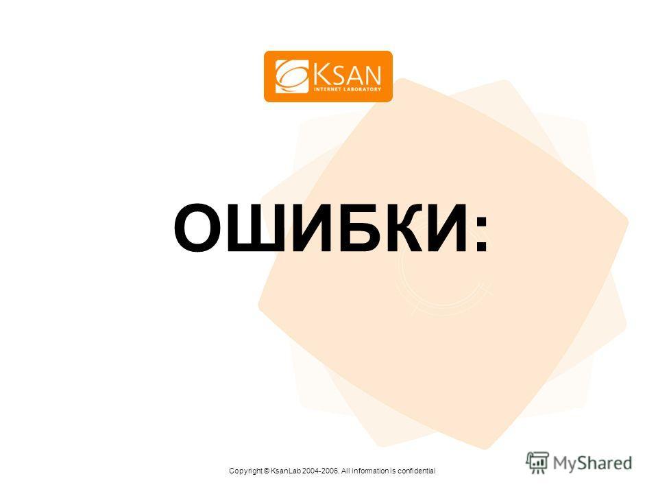 www.ksan.ru ОШИБКИ: Copyright © KsanLab 2004-2006. All information is confidential