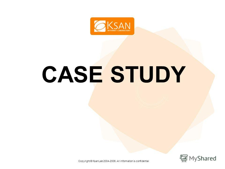 www.ksan.ru CASE STUDY Copyright © KsanLab 2004-2006. All information is confidential