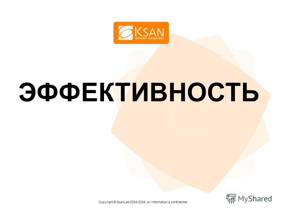www.ksan.ru ЭФФЕКТИВНОСТЬ Copyright © KsanLab 2004-2006. All information is confidential