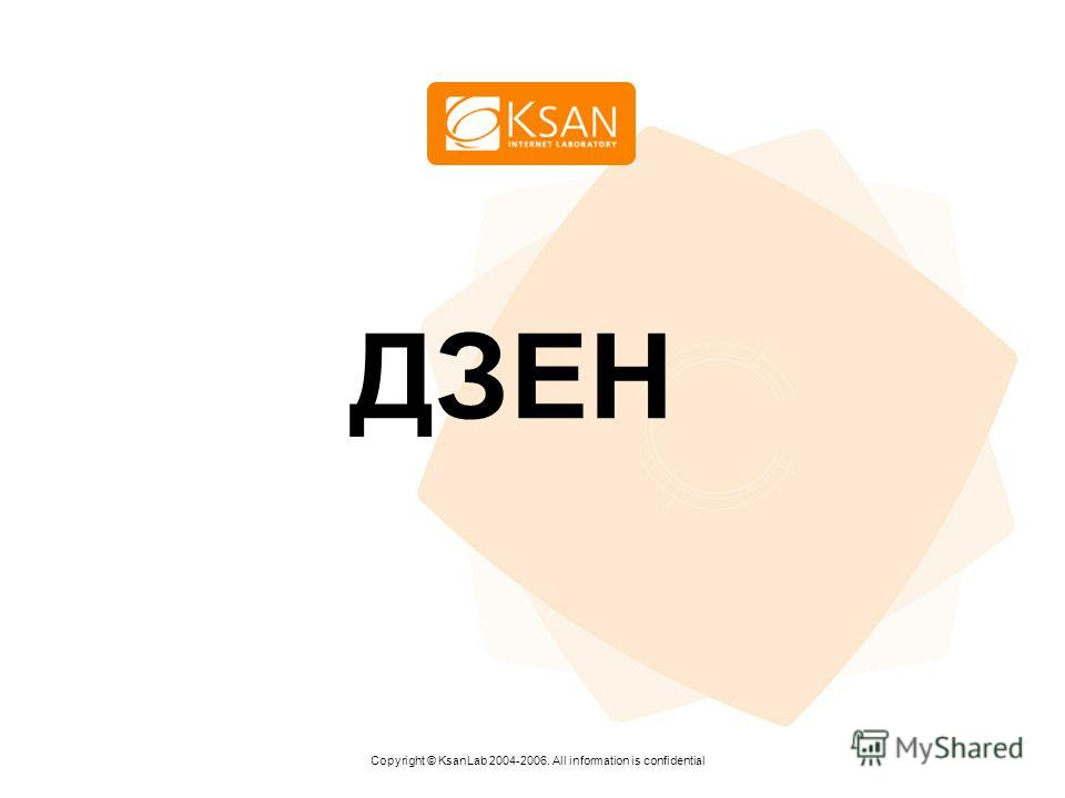 www.ksan.ru ДЗЕН Copyright © KsanLab 2004-2006. All information is confidential