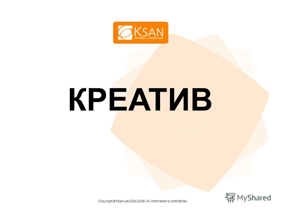 www.ksan.ru КРЕАТИВ Copyright © KsanLab 2004-2006. All information is confidential