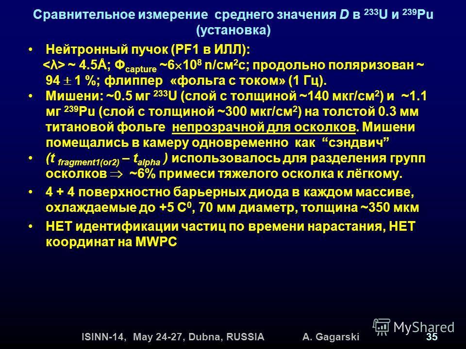 ISINN-14, May 24-27, Dubna, RUSSIA A. Gagarski35 Сравнительное измерение среднего значения D в 233 U и 239 Pu (установка) Нейтронный пучок (PF1 в ИЛЛ): ~ 4.5Å; Φ capture ~6 10 8 n/см 2 с; продольно поляризован ~ 94 1 %; флиппер «фольга с током» (1 Гц