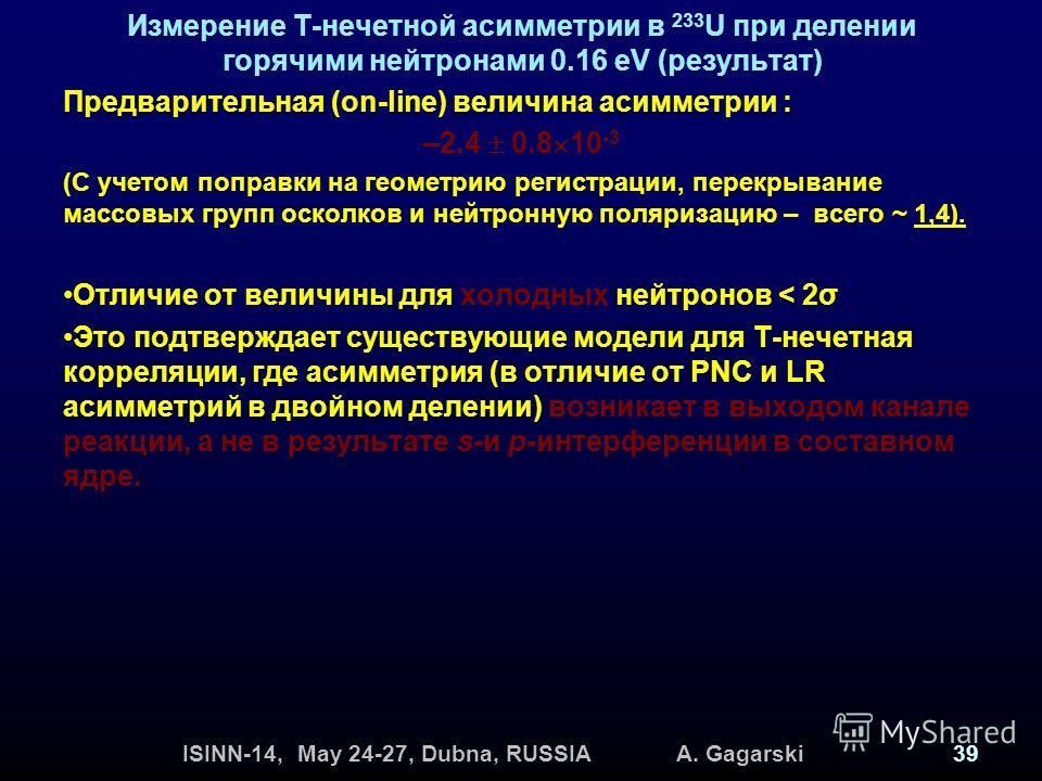 ISINN-14, May 24-27, Dubna, RUSSIA A. Gagarski39 Измерение Т-нечетной асимметрии в 233 U при делении горячими нейтронами 0.16 eV (результат) Предварительная (on-line) величина асимметрии : –2.4 0.8 10 -3 (С учетом поправки на геометрию регистрации, п