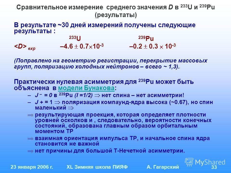 23 января 2006 г.XL Зимняя школа ПИЯФ А. Гагарский 33 Сравнительное измерение среднего значения D в 233 U и 239 Pu (результаты) В результате ~30 дней измерений получены следующие результаты : 233 U 239 Pu exp –4.6 0.7 10 -3 –0.2 0.3 10 -3 (Поправлено