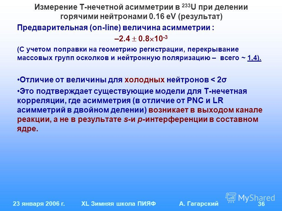 23 января 2006 г.XL Зимняя школа ПИЯФ А. Гагарский 36 Измерение Т-нечетной асимметрии в 233 U при делении горячими нейтронами 0.16 eV (результат) Предварительная (on-line) величина асимметрии : –2.4 0.8 10 -3 (С учетом поправки на геометрию регистрац