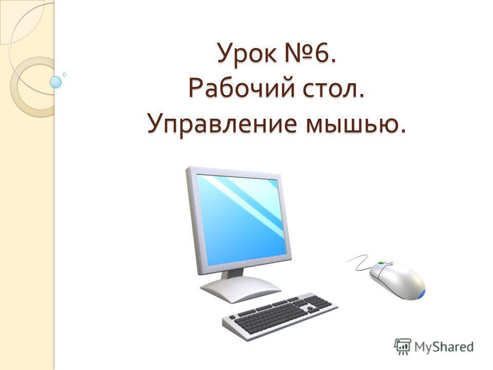 Урок 6. Рабочий стол. Управление мышью.