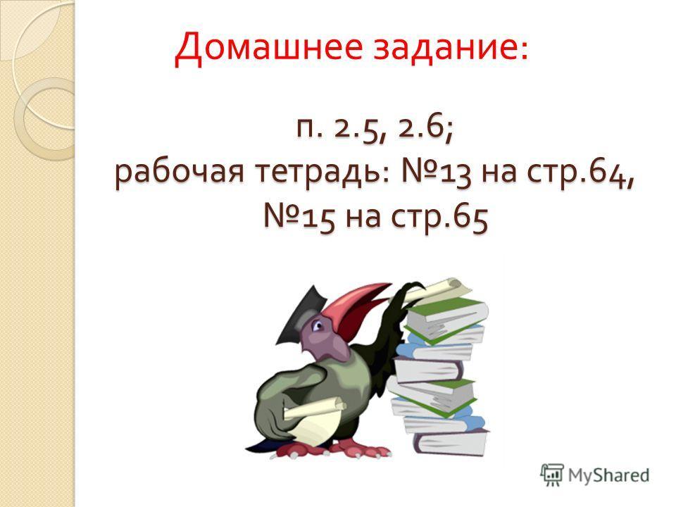 п. 2.5, 2.6; рабочая тетрадь: 13 на стр.64, 15 на стр.65 Домашнее задание :