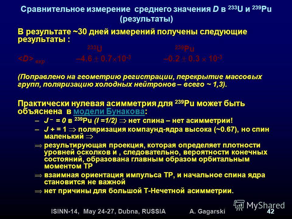 ISINN-14, May 24-27, Dubna, RUSSIA A. Gagarski42 Сравнительное измерение среднего значения D в 233 U и 239 Pu (результаты) В результате ~30 дней измерений получены следующие результаты : 233 U 239 Pu exp –4.6 0.7 10 -3 –0.2 0.3 10 -3 (Поправлено на г