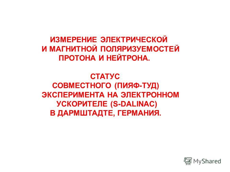 ИЗМЕРЕНИЕ ЭЛЕКТРИЧЕСКОЙ И МАГНИТНОЙ ПОЛЯРИЗУЕМОСТЕЙ ПРОТОНА И НЕЙТРОНА. СТАТУС СОВМЕСТНОГО (ПИЯФ-ТУД) ЭКСПЕРИМЕНТА НА ЭЛЕКТРОННОМ УСКОРИТЕЛЕ (S-DALINAC) В ДАРМШТАДТЕ, ГЕРМАНИЯ.