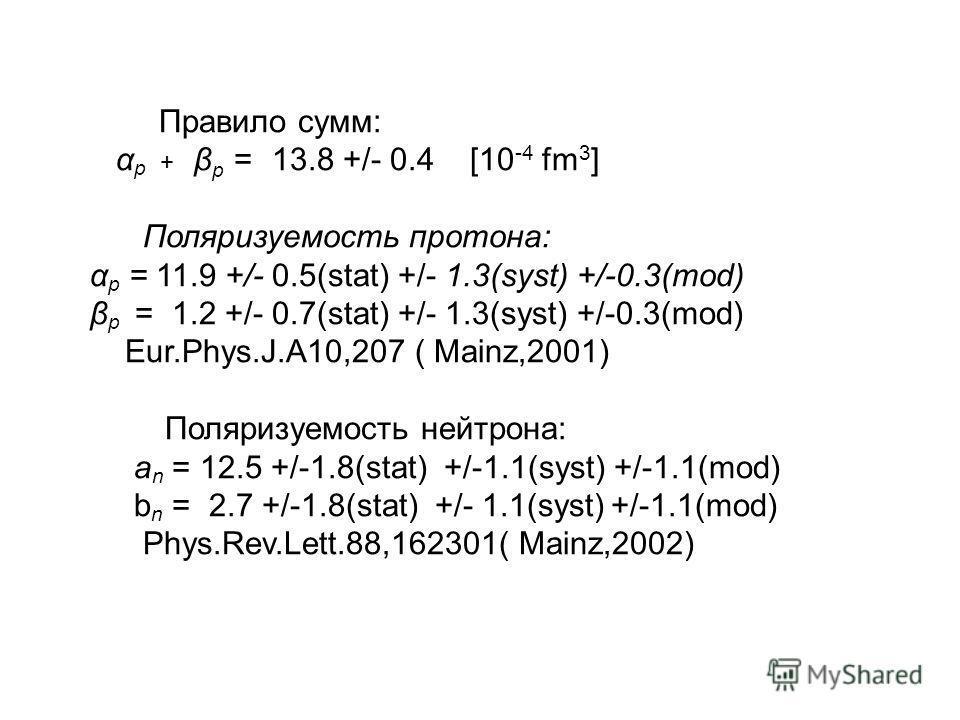Правило сумм: α p + β p = 13.8 +/- 0.4 [10 -4 fm 3 ] Поляризуемость протона: α p = 11.9 +/- 0.5(stat) +/- 1.3(syst) +/-0.3(mod) β p = 1.2 +/- 0.7(stat) +/- 1.3(syst) +/-0.3(mod) Eur.Phys.J.A10,207 ( Mainz,2001) Поляризуемость нейтрона: a n = 12.5 +/-