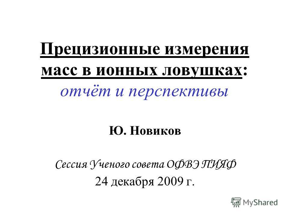 Прецизионные измерения масс в ионных ловушках: отчёт и перспективы Ю. Новиков Сессия Ученого совета ОФВЭ ПИЯФ 24 декабря 2009 г.