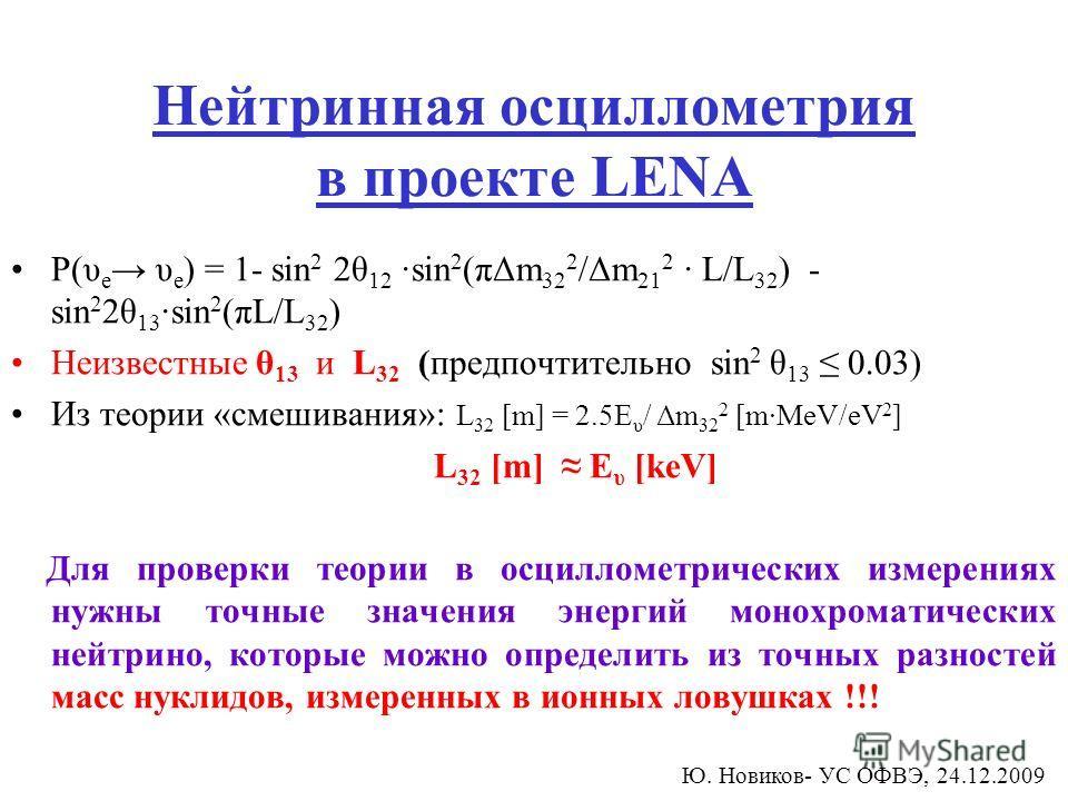 Нейтринная осциллометрия в проекте LENA P(υ e υ e ) = 1- sin 2 2θ 12 ·sin 2 (πΔm 32 2 /Δm 21 2 · L/L 32 ) - sin 2 2θ 13 ·sin 2 (πL/L 32 ) Неизвестные θ 13 и L 32 (предпочтительно sin 2 θ 13 0.03) Из теории «смешивания»: L 32 [m] = 2.5E υ / Δm 32 2 [m
