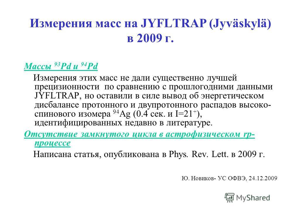Измерения масс на JYFLTRAP (Jyväskylä) в 2009 г. Массы 93 Pd и 94 Pd Измерения этих масс не дали существенно лучшей прецизионности по сравнению с прошлогодними данными JYFLTRAP, но оставили в силе вывод об энергетическом дисбалансе протонного и двупр