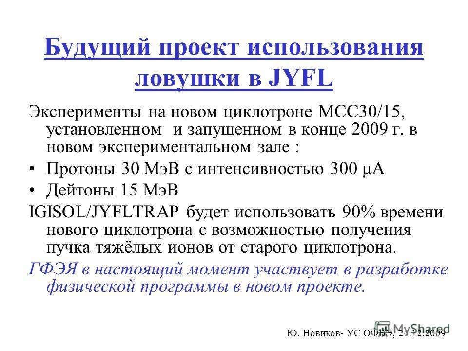 Будущий проект использования ловушки в JYFL Эксперименты на новом циклотроне MCC30/15, установленном и запущенном в конце 2009 г. в новом экспериментальном зале : Протоны 30 МэВ с интенсивностью 300 μА Дейтоны 15 МэВ IGISOL/JYFLTRAP будет использоват