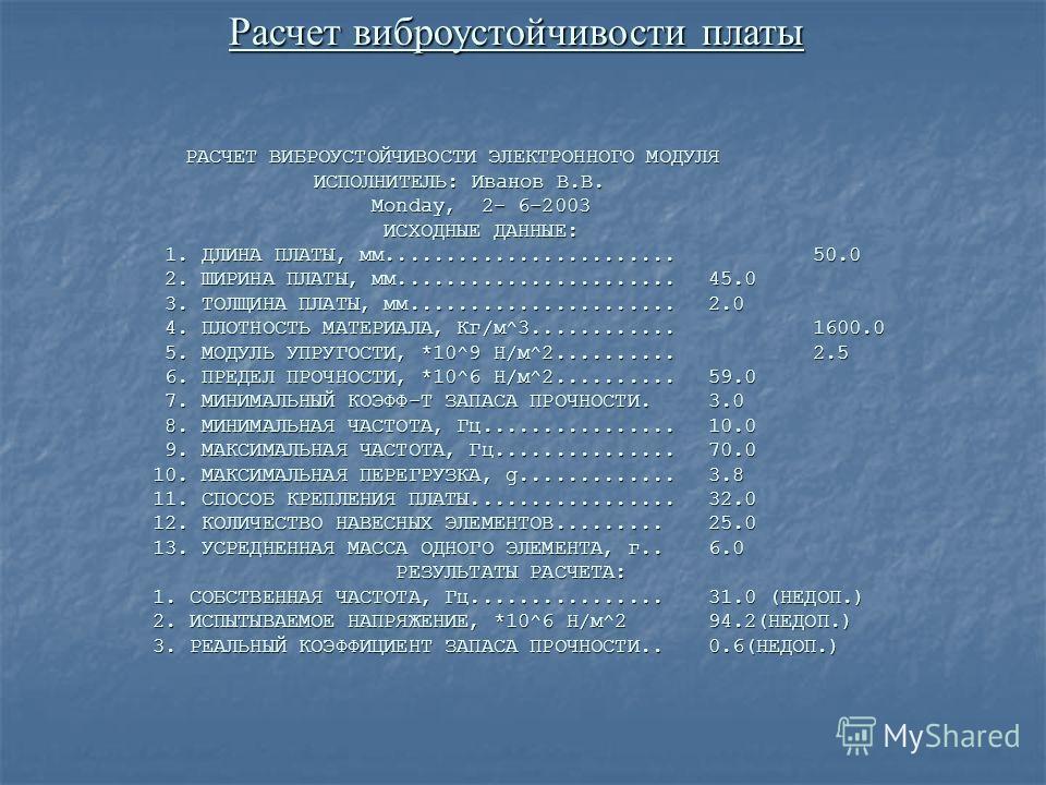 Расчет виброустойчивости платы РАСЧЕТ ВИБРОУСТОЙЧИВОСТИ ЭЛЕКТРОННОГО МОДУЛЯ ИСПОЛНИТЕЛЬ: Иванов В.В. ИСПОЛНИТЕЛЬ: Иванов В.В. Monday, 2- 6-2003 Monday, 2- 6-2003 ИСХОДНЫЕ ДАННЫЕ: ИСХОДНЫЕ ДАННЫЕ: 1. ДЛИНА ПЛАТЫ, мм........................50.0 1. ДЛИН