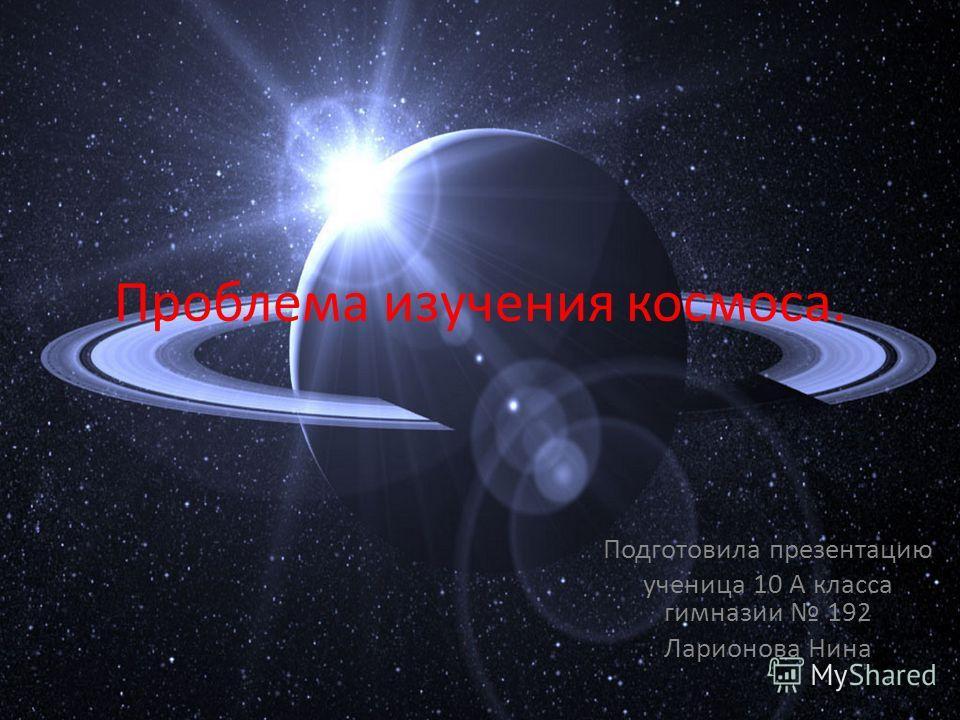 Проблема изучения космоса. Подготовила презентацию ученица 10 А класса гимназии 192 Ларионова Нина