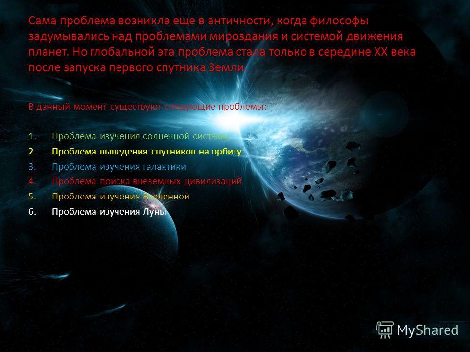 Сама проблема возникла еще в античности, когда философы задумывались над проблемами мироздания и системой движения планет. Но глобальной эта проблема стала только в середине ХХ века после запуска первого спутника Земли. В данный момент существуют сле