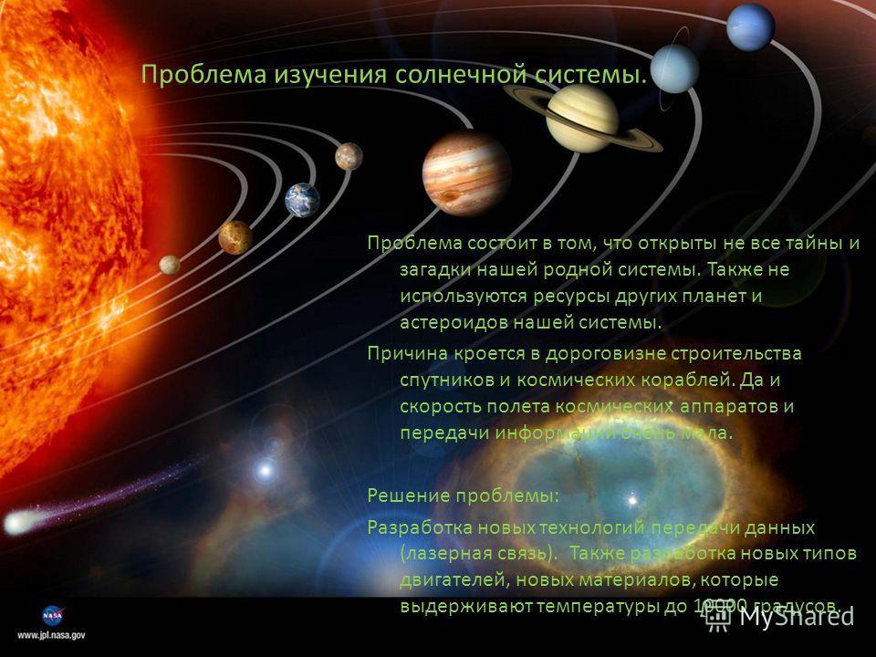 Проблема изучения солнечной системы. Проблема состоит в том, что открыты не все тайны и загадки нашей родной системы. Также не используются ресурсы других планет и астероидов нашей системы. Причина кроется в дороговизне строительства спутников и косм