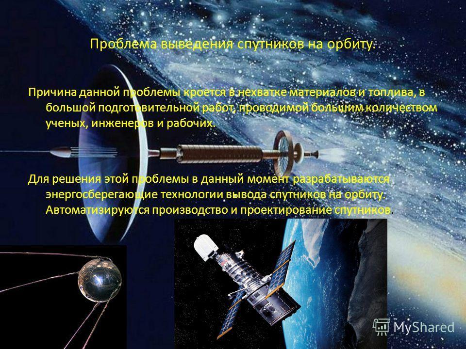 Проблема выведения спутников на орбиту. Причина данной проблемы кроется в нехватке материалов и топлива, в большой подготовительной работ, проводимой большим количеством ученых, инженеров и рабочих. Для решения этой проблемы в данный момент разрабаты