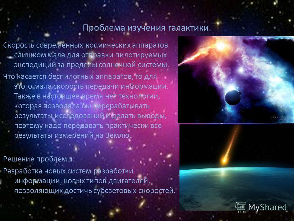 Проблема изучения галактики. Скорость современных космических аппаратов слишком мала для отправки пилотируемых экспедиций за пределы солнечной системы. Что касается беспилотных аппаратов, то для этого мала скорость передачи информации. Также в настоя