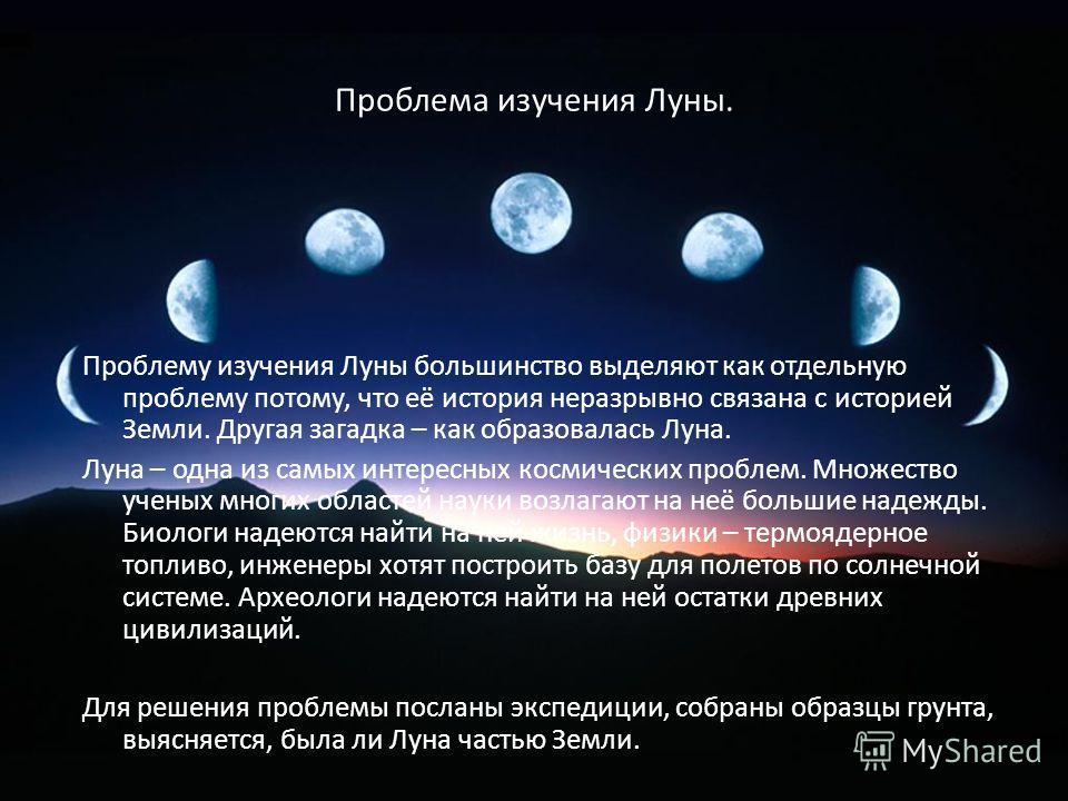 Проблема изучения Луны. Проблему изучения Луны большинство выделяют как отдельную проблему потому, что её история неразрывно связана с историей Земли. Другая загадка – как образовалась Луна. Луна – одна из самых интересных космических проблем. Множес